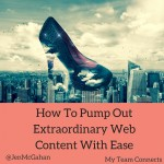 How To Pump Out Extraordinary Web Content With Ease