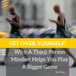 Get Over Yourself — Why A Third-Person Mindset Helps You Play A Bigger Game