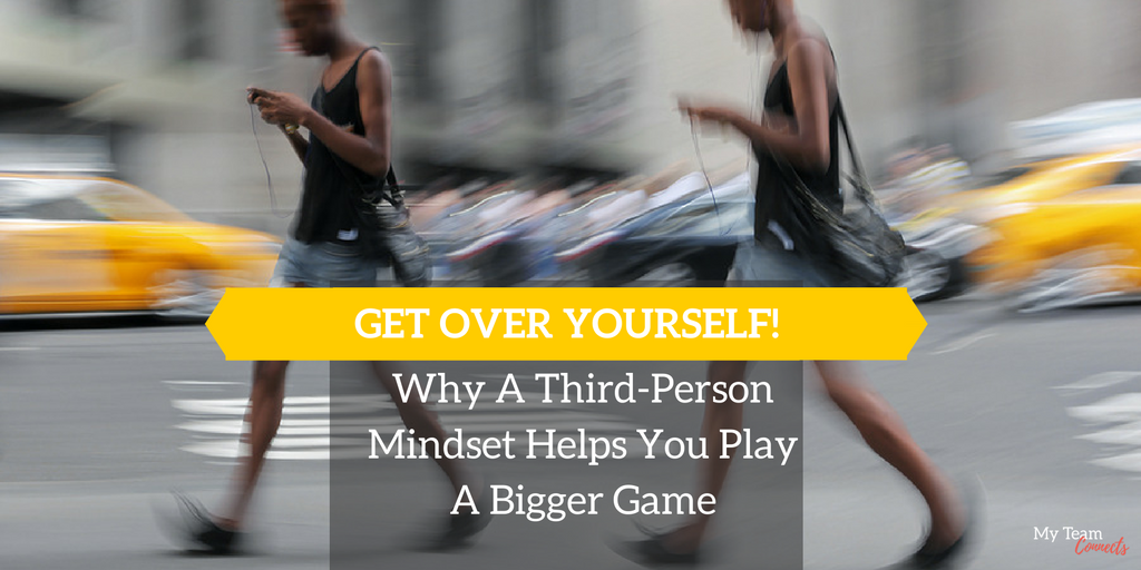 Get Over Yourself -- Why A Third-Person Mindset Helps You Play A Bigger Game