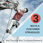 Three Ways A Customer Struggles, And One Way To Always Relieve It