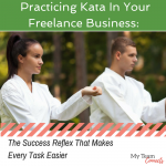 Practicing Kata In Your Freelance Business: The Success Reflex That Makes Every Task Easier