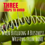 Three Traps To Avoid When Building A Business Writing From Home