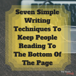 Seven Simple Writing Techniques To Keep People Reading To The Bottom Of The Page